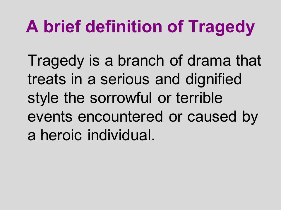 A brief definition of Tragedy Tragedy is a branch of drama that treats in a serious and dignified style the sorrowful or terrible events encountered o