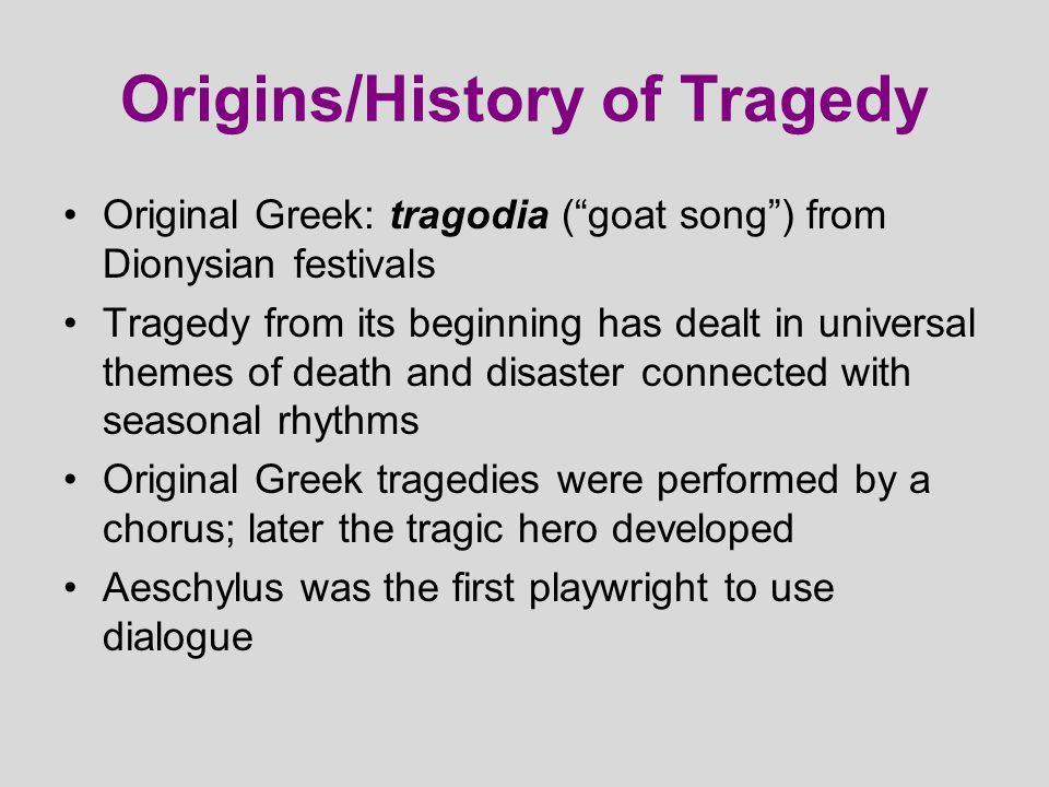 """Origins/History of Tragedy Original Greek: tragodia (""""goat song"""") from Dionysian festivals Tragedy from its beginning has dealt in universal themes of"""