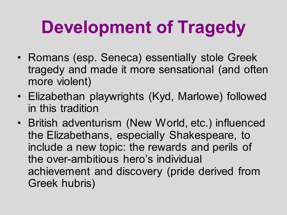 Development of Tragedy Romans (esp. Seneca) essentially stole Greek tragedy and made it more sensational (and often more violent) Elizabethan playwrig