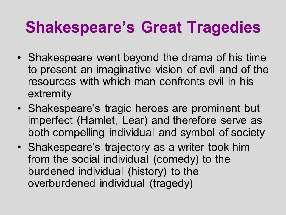 Shakespearean Tragedy: An Outline 1.A noble hero 2.Begins in a state of happiness & good fortune 3.Ends in a state of misery 4.Through both fate and his own fault (tragic flaw) 5.The outcome is inevitable once the hero sets off on his path to destruction 6.Order is re-established by a minor but noble character