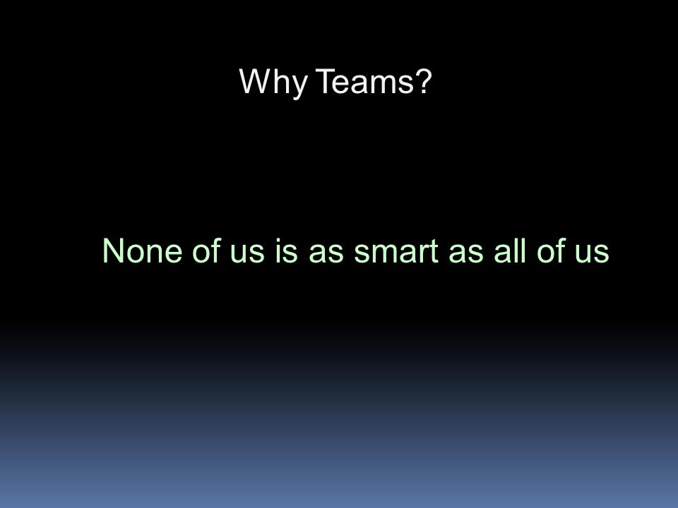 Why Teams? None of us is as smart as all of us