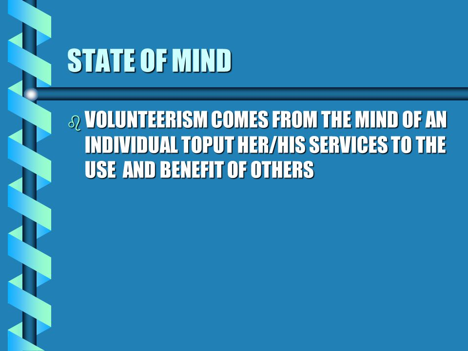 WHAT IS VOLUNTEERISM b IT IS A STATE OF THE MIND b IT IS AN ATTIDUDE OF ALTRUISM b IT IS A REPEATED BEHAVIOUR OF UNSELFISHNESS b ITS SPIRIT COULD BE INNATE IN AN INDIVIDUAL OR ACQUIRED THROUGH LEARNING b IT REQUIRES INITIATIVE OR STIMULATION FOR AN INDIVIDUAL TO ACT b SERVICE COULD BE PROVIDED ON INDIVIDUAL BASIS OR IN A GROUP b IT IS A TENDENCY TO AND ACTION OF STIMULATING OTHERS TO JOIN IN VOLUNTARY ACTIIVITIES WHENEVER IT IS NECESSARY TO DO SO