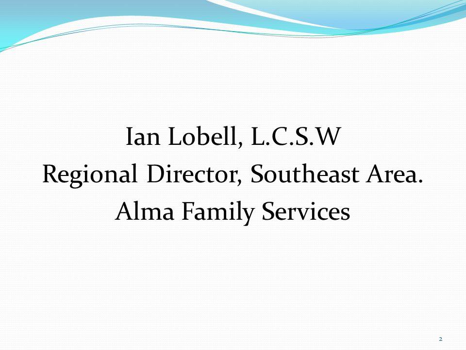 Ian Lobell, L.C.S.W Regional Director, Southeast Area. Alma Family Services 2