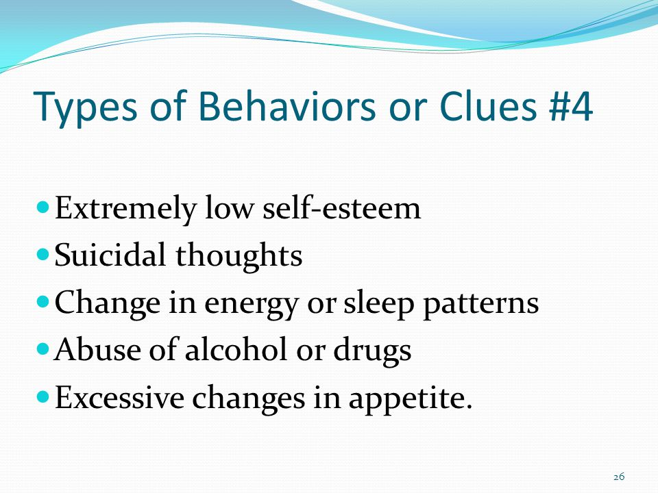 Types of Behaviors or Clues #4 Extremely low self-esteem Suicidal thoughts Change in energy or sleep patterns Abuse of alcohol or drugs Excessive changes in appetite.