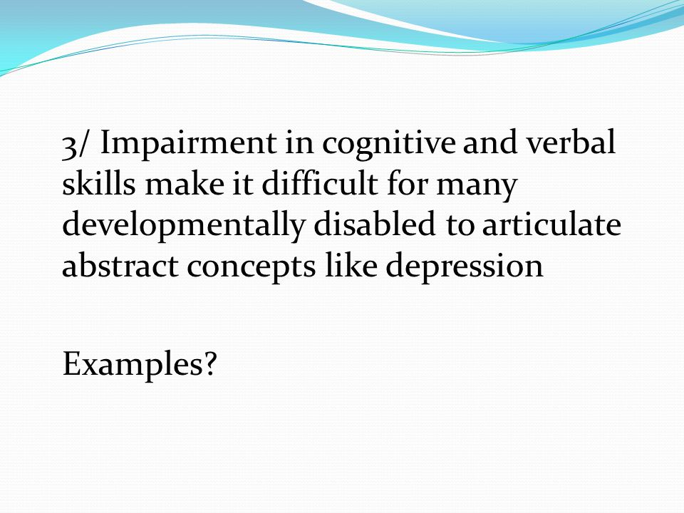 3/ Impairment in cognitive and verbal skills make it difficult for many developmentally disabled to articulate abstract concepts like depression Examples?