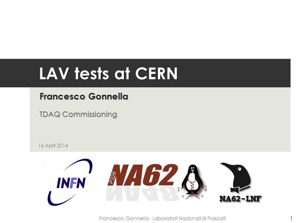 LAV tests at CERN Francesco Gonnella TDAQ Commissioning 16 April 2014 1 Francesco Gonnella - Laboratori Nazionali di Frascati