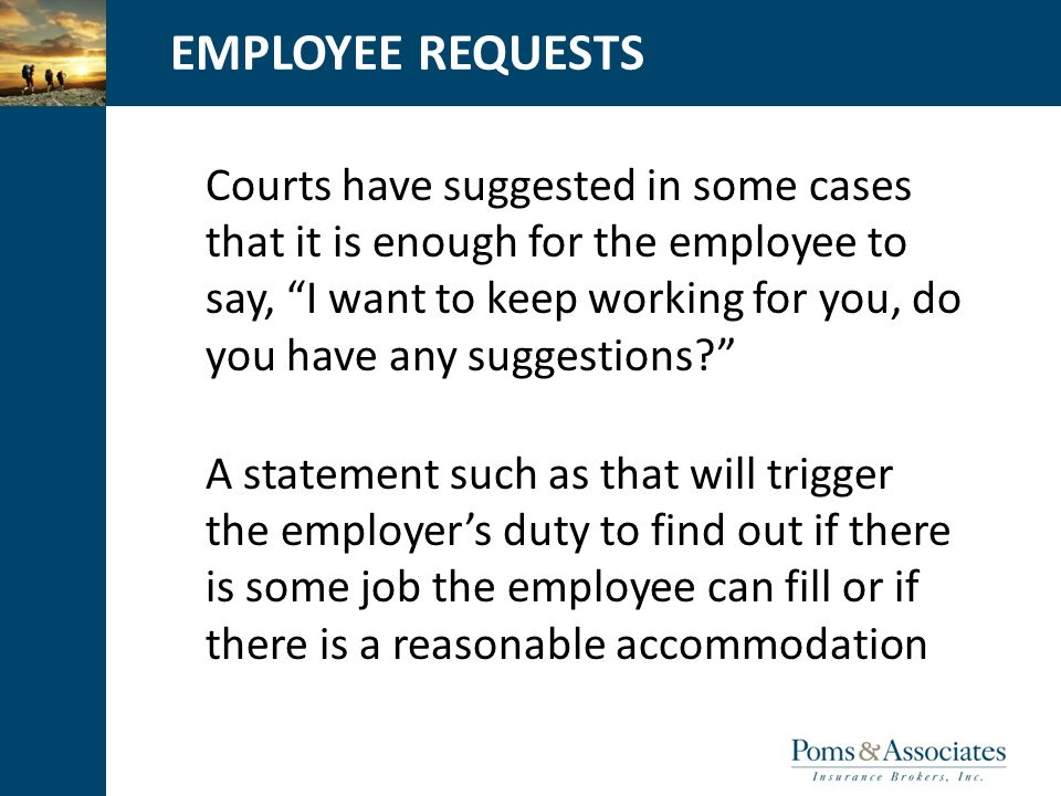 CLICK TO EDIT MASTER TITLE STYLEEMPLOYEE REQUESTS Courts have suggested in some cases that it is enough for the employee to say, I want to keep working for you, do you have any suggestions? A statement such as that will trigger the employer's duty to find out if there is some job the employee can fill or if there is a reasonable accommodation