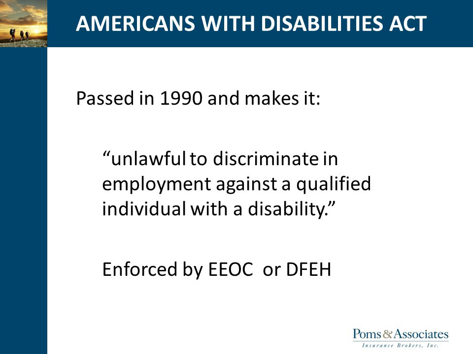 CLICK TO EDIT MASTER TITLE STYLEAMERICANS WITH DISABILITIES ACT Passed in 1990 and makes it: unlawful to discriminate in employment against a qualified individual with a disability. Enforced by EEOC or DFEH
