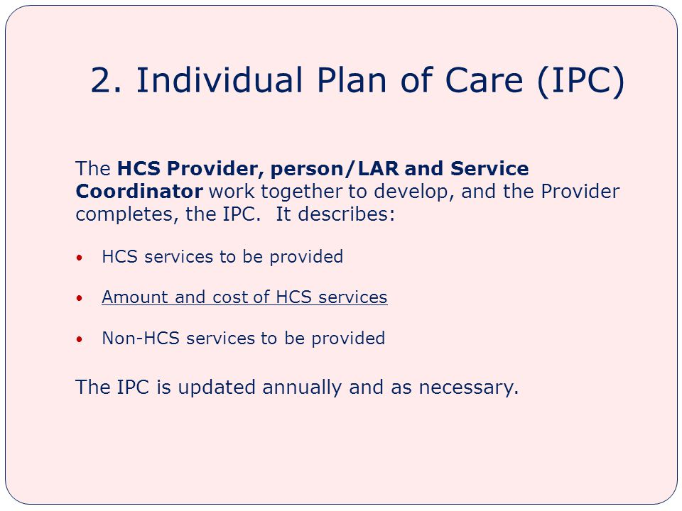 2. Individual Plan of Care (IPC) The HCS Provider, person/LAR and Service Coordinator work together to develop, and the Provider completes, the IPC. I