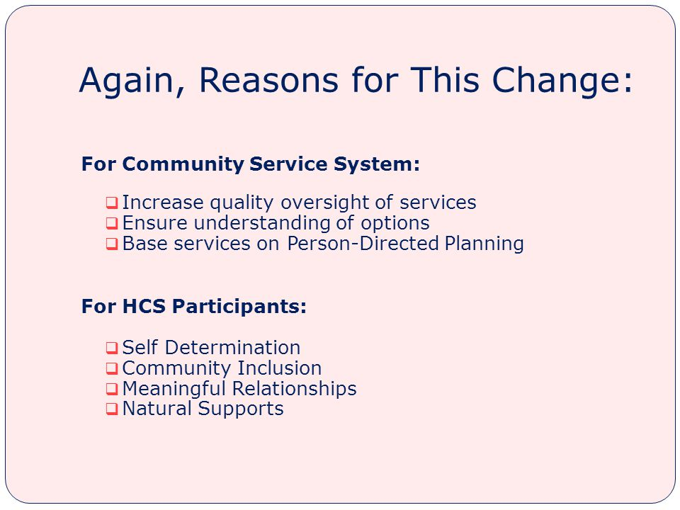 Again, Reasons for This Change: For Community Service System:  Increase quality oversight of services  Ensure understanding of options  Base services on Person-Directed Planning For HCS Participants:  Self Determination  Community Inclusion  Meaningful Relationships  Natural Supports