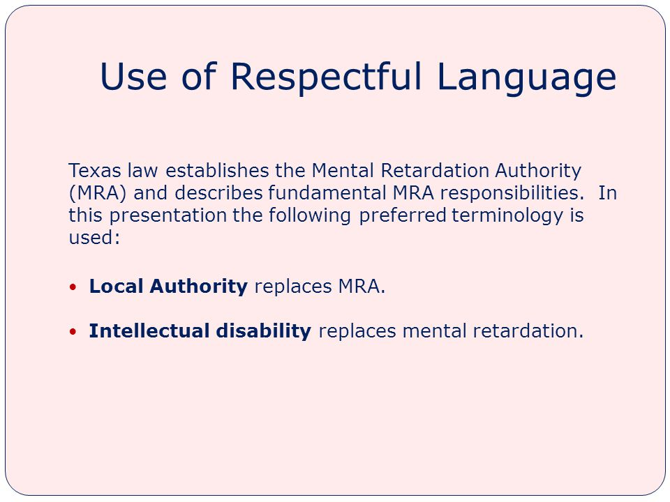 Use of Respectful Language Texas law establishes the Mental Retardation Authority (MRA) and describes fundamental MRA responsibilities.