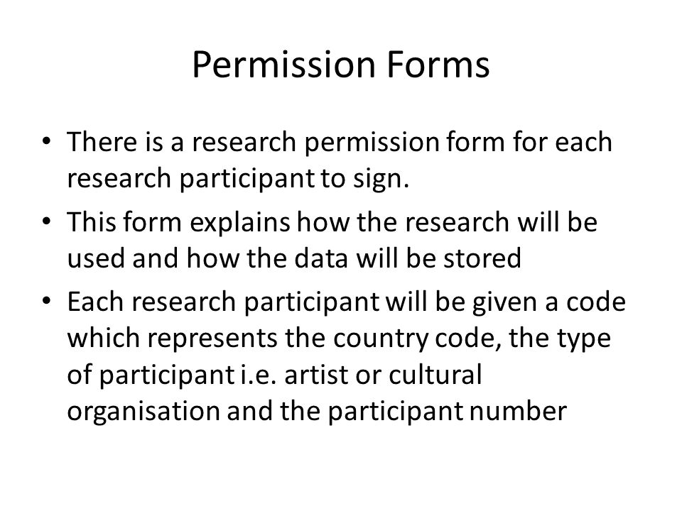 Permission Forms There is a research permission form for each research participant to sign. This form explains how the research will be used and how t