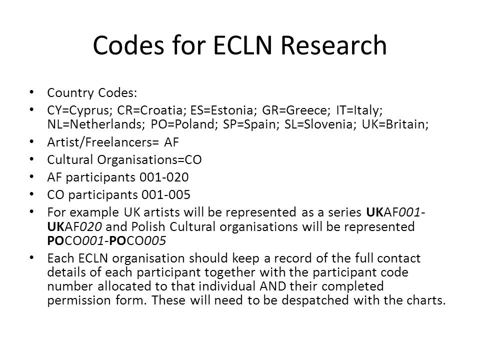 Codes for ECLN Research Country Codes: CY=Cyprus; CR=Croatia; ES=Estonia; GR=Greece; IT=Italy; NL=Netherlands; PO=Poland; SP=Spain; SL=Slovenia; UK=Britain; Artist/Freelancers= AF Cultural Organisations=CO AF participants 001-020 CO participants 001-005 For example UK artists will be represented as a series UKAF001- UKAF020 and Polish Cultural organisations will be represented POCO001-POCO005 Each ECLN organisation should keep a record of the full contact details of each participant together with the participant code number allocated to that individual AND their completed permission form.