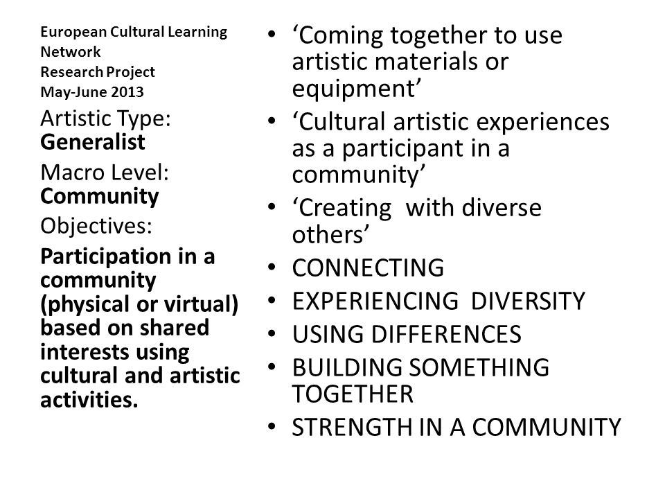 European Cultural Learning Network Research Project May-June 2013 'Coming together to use artistic materials or equipment' 'Cultural artistic experiences as a participant in a community' 'Creating with diverse others' CONNECTING EXPERIENCING DIVERSITY USING DIFFERENCES BUILDING SOMETHING TOGETHER STRENGTH IN A COMMUNITY Artistic Type: Generalist Macro Level: Community Objectives: Participation in a community (physical or virtual) based on shared interests using cultural and artistic activities.