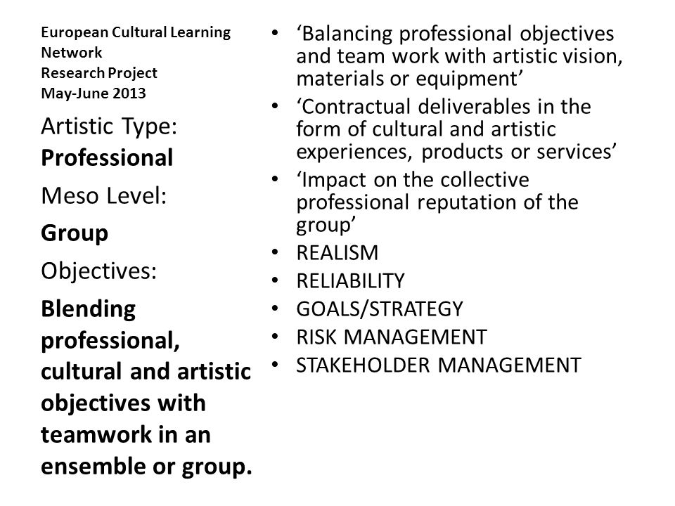 European Cultural Learning Network Research Project May-June 2013 'Balancing professional objectives and team work with artistic vision, materials or equipment' 'Contractual deliverables in the form of cultural and artistic experiences, products or services' 'Impact on the collective professional reputation of the group' REALISM RELIABILITY GOALS/STRATEGY RISK MANAGEMENT STAKEHOLDER MANAGEMENT Artistic Type: Professional Meso Level: Group Objectives: Blending professional, cultural and artistic objectives with teamwork in an ensemble or group.