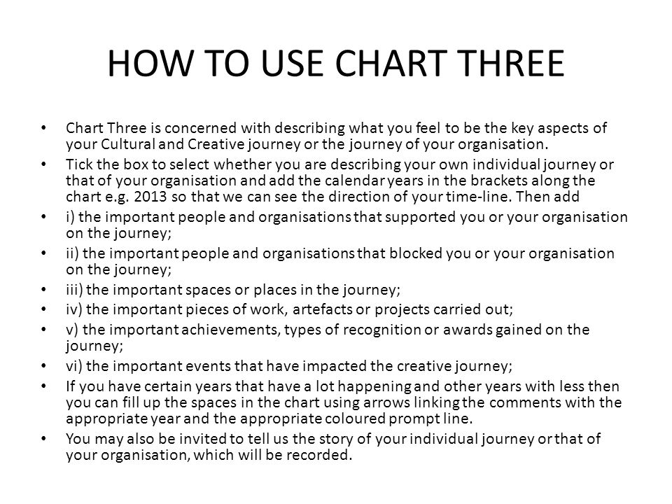 HOW TO USE CHART THREE Chart Three is concerned with describing what you feel to be the key aspects of your Cultural and Creative journey or the journey of your organisation.