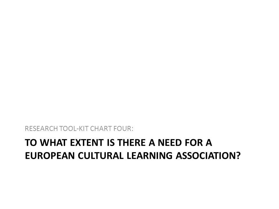 TO WHAT EXTENT IS THERE A NEED FOR A EUROPEAN CULTURAL LEARNING ASSOCIATION? RESEARCH TOOL-KIT CHART FOUR: