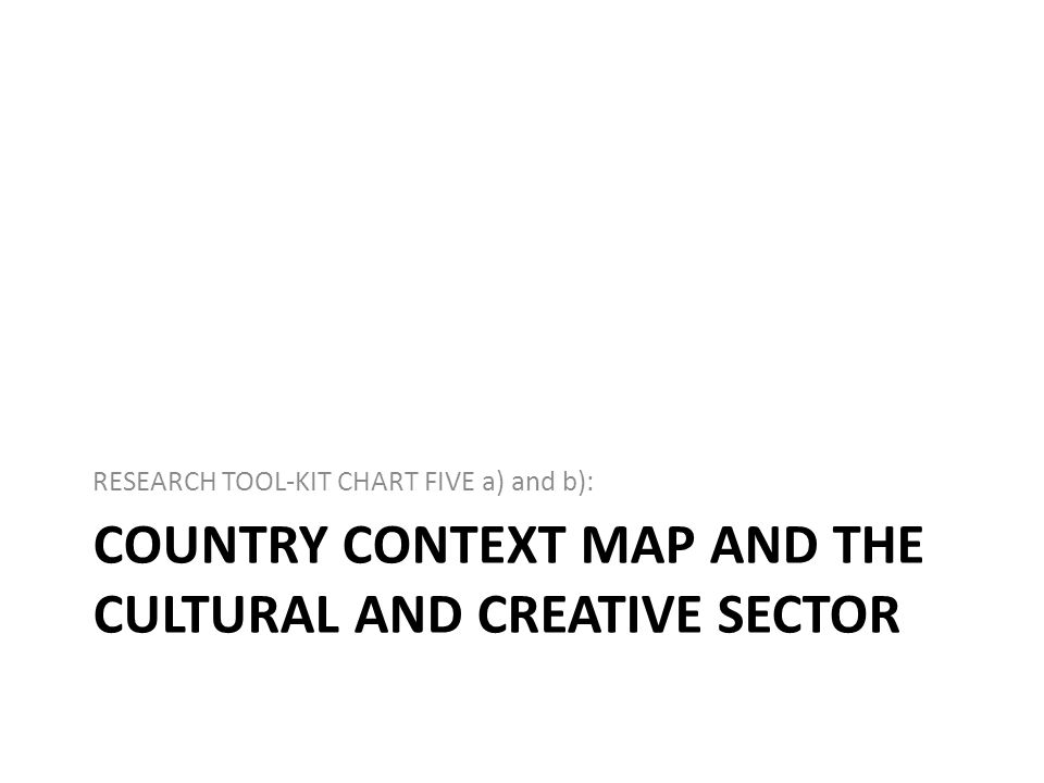COUNTRY CONTEXT MAP AND THE CULTURAL AND CREATIVE SECTOR RESEARCH TOOL-KIT CHART FIVE a) and b):