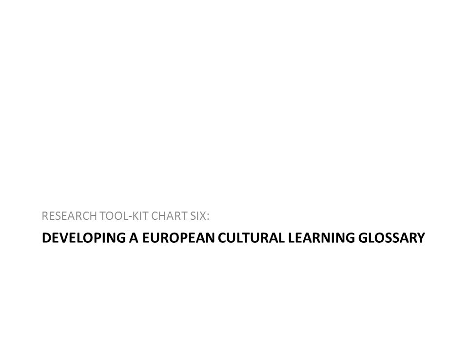 DEVELOPING A EUROPEAN CULTURAL LEARNING GLOSSARY RESEARCH TOOL-KIT CHART SIX:
