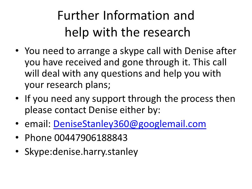 Further Information and help with the research You need to arrange a skype call with Denise after you have received and gone through it.