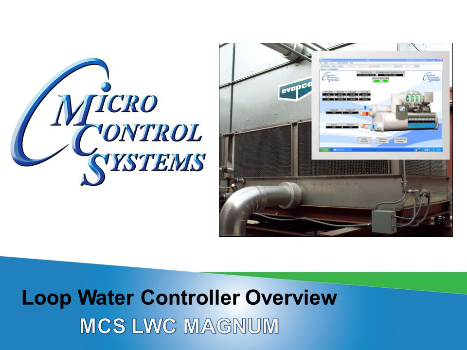 MCS LWC MAGNUM ORIGINAL CONCEPTS  Designed to Control Loop Systems  Build to be generic and handle many configurations of Loop Controllers  Type of Loop, WATER WITH PUMP, AIR WITH FANS is selected  Enable ice making / cooling stages  Enable heating stages  Handle multiple VFD (variable-frequency drive)  Allows for peak hour scheduling  Provide control based upon loop (similar to circuit control)  Could be used as a front end to other MCS Controllers