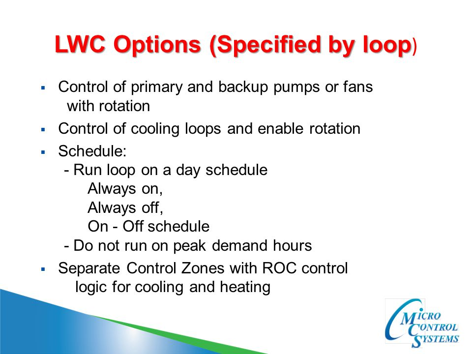 LWC Options (Specified by loop LWC Options (Specified by loop )  Control of primary and backup pumps or fans with rotation  Control of cooling loops and enable rotation  Schedule: - Run loop on a day schedule Always on, Always off, On - Off schedule - Do not run on peak demand hours  Separate Control Zones with ROC control logic for cooling and heating