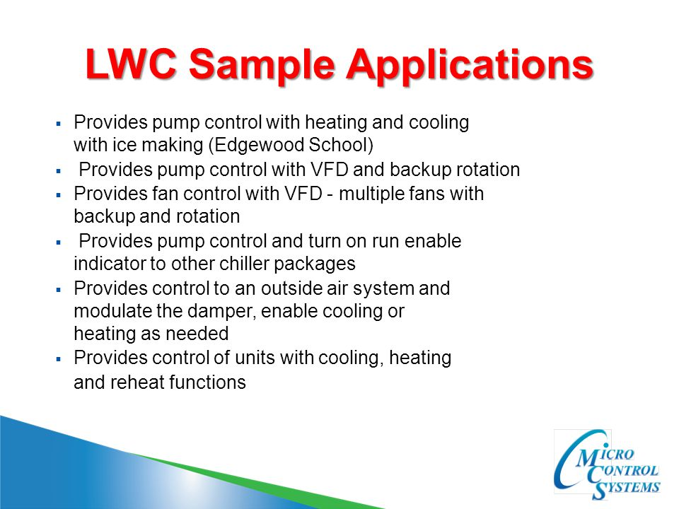 LWC Sample Applications  Provides pump control with heating and cooling with ice making (Edgewood School)  Provides pump control with VFD and backup rotation  Provides fan control with VFD - multiple fans with backup and rotation  Provides pump control and turn on run enable indicator to other chiller packages  Provides control to an outside air system and modulate the damper, enable cooling or heating as needed  Provides control of units with cooling, heating and reheat functions