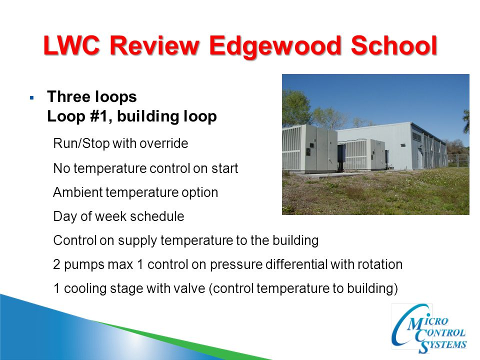 LWC Review Edgewood School  Three loops Loop #1, building loop Run/Stop with override No temperature control on start Ambient temperature option Day of week schedule Control on supply temperature to the building 2 pumps max 1 control on pressure differential with rotation 1 cooling stage with valve (control temperature to building)