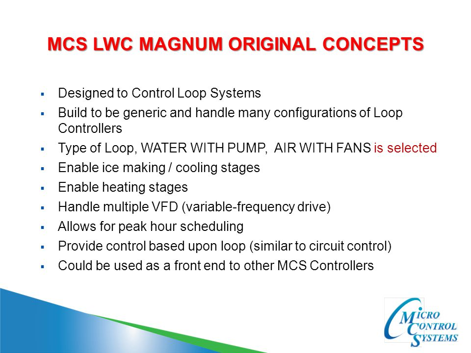 MCS LWC MAGNUM OVERVIEW  Provides a general loop control system  Provides flexibility with multiple options  Control each loop independently  Actual control of heating/cooling stages or provide run enable indication to other loops or systems  Provides meaningful status of the system
