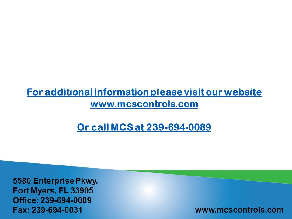 For additional information please visit our website www.mcscontrols.com Or call MCS at 239-694-0089 5580 Enterprise Pkwy.