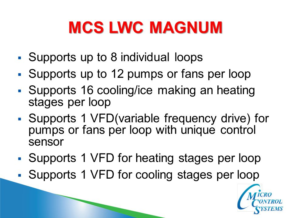 MCS LWC MAGNUM  Supports up to 8 individual loops  Supports up to 12 pumps or fans per loop  Supports 16 cooling/ice making an heating stages per loop  Supports 1 VFD(variable frequency drive) for pumps or fans per loop with unique control sensor  Supports 1 VFD for heating stages per loop  Supports 1 VFD for cooling stages per loop