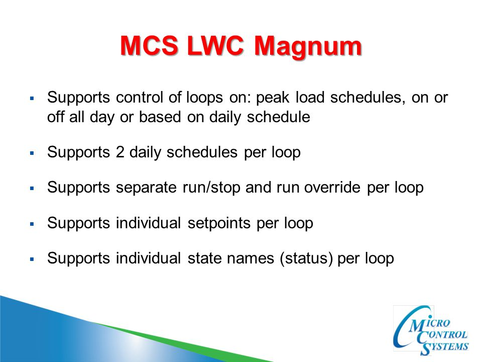 MCS LWC Magnum  Supports control of loops on: peak load schedules, on or off all day or based on daily schedule  Supports 2 daily schedules per loop  Supports separate run/stop and run override per loop  Supports individual setpoints per loop  Supports individual state names (status) per loop