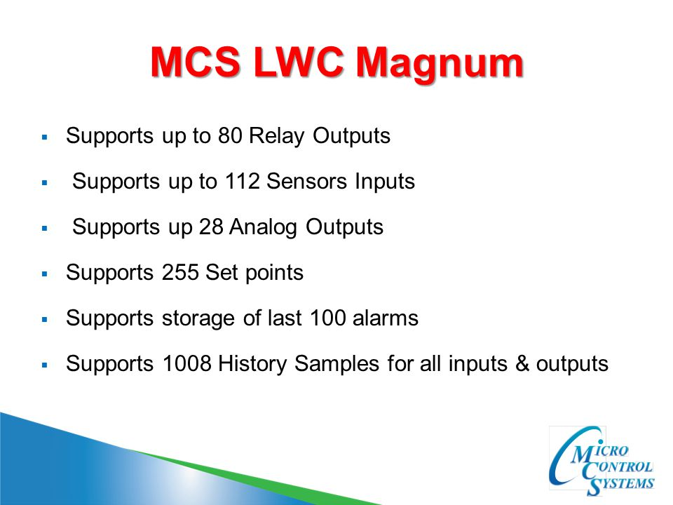 MCS LWC Magnum  Supports up to 80 Relay Outputs  Supports up to 112 Sensors Inputs  Supports up 28 Analog Outputs  Supports 255 Set points  Supports storage of last 100 alarms  Supports 1008 History Samples for all inputs & outputs
