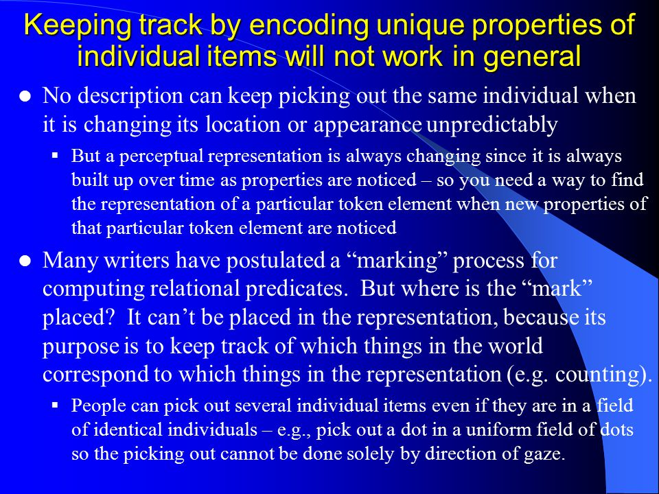 Keeping track by encoding unique properties of individual items will not work in general No description can keep picking out the same individual when it is changing its location or appearance unpredictably  But a perceptual representation is always changing since it is always built up over time as properties are noticed – so you need a way to find the representation of a particular token element when new properties of that particular token element are noticed Many writers have postulated a marking process for computing relational predicates.