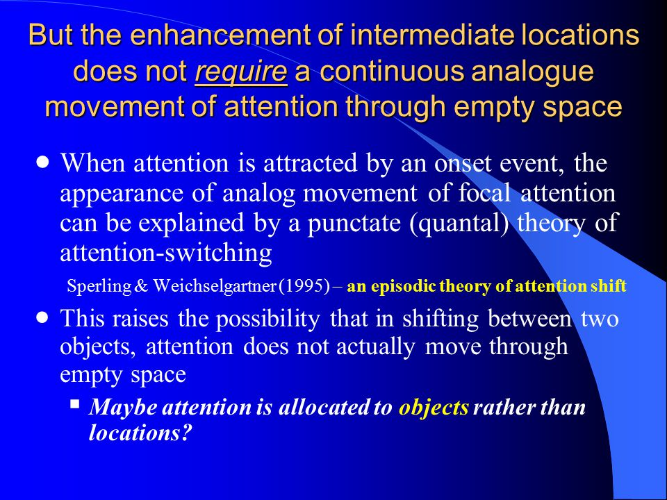 But the enhancement of intermediate locations does not require a continuous analogue movement of attention through empty space  When attention is attracted by an onset event, the appearance of analog movement of focal attention can be explained by a punctate (quantal) theory of attention-switching Sperling & Weichselgartner (1995) – an episodic theory of attention shift  This raises the possibility that in shifting between two objects, attention does not actually move through empty space  Maybe attention is allocated to objects rather than locations