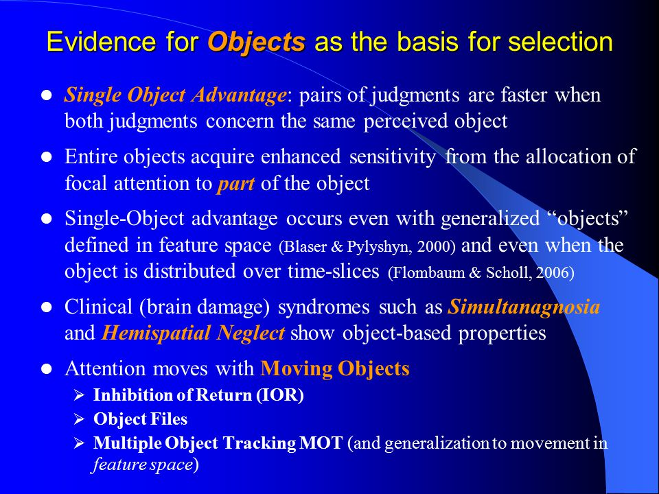 Evidence for Objects as the basis for selection Single Object Advantage: pairs of judgments are faster when both judgments concern the same perceived object Entire objects acquire enhanced sensitivity from the allocation of focal attention to part of the object Single-Object advantage occurs even with generalized objects defined in feature space (Blaser & Pylyshyn, 2000) and even when the object is distributed over time-slices (Flombaum & Scholl, 2006) Clinical (brain damage) syndromes such as Simultanagnosia and Hemispatial Neglect show object-based properties Attention moves with Moving Objects  Inhibition of Return (IOR)  Object Files  Multiple Object Tracking MOT (and generalization to movement in feature space)