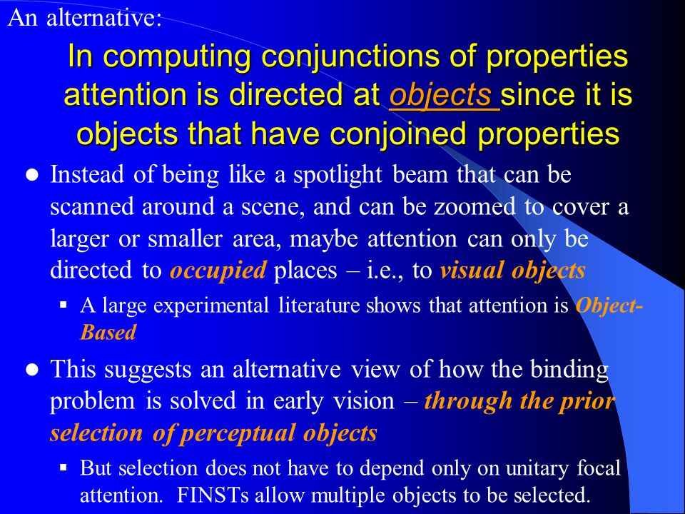 In computing conjunctions of properties attention is directed at objects since it is objects that have conjoined properties Instead of being like a spotlight beam that can be scanned around a scene, and can be zoomed to cover a larger or smaller area, maybe attention can only be directed to occupied places – i.e., to visual objects  A large experimental literature shows that attention is Object- Based This suggests an alternative view of how the binding problem is solved in early vision – through the prior selection of perceptual objects  But selection does not have to depend only on unitary focal attention.