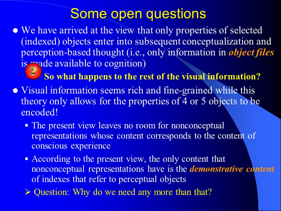 Some open questions We have arrived at the view that only properties of selected (indexed) objects enter into subsequent conceptualization and perception-based thought (i.e., only information in object files is made available to cognition) So what happens to the rest of the visual information.