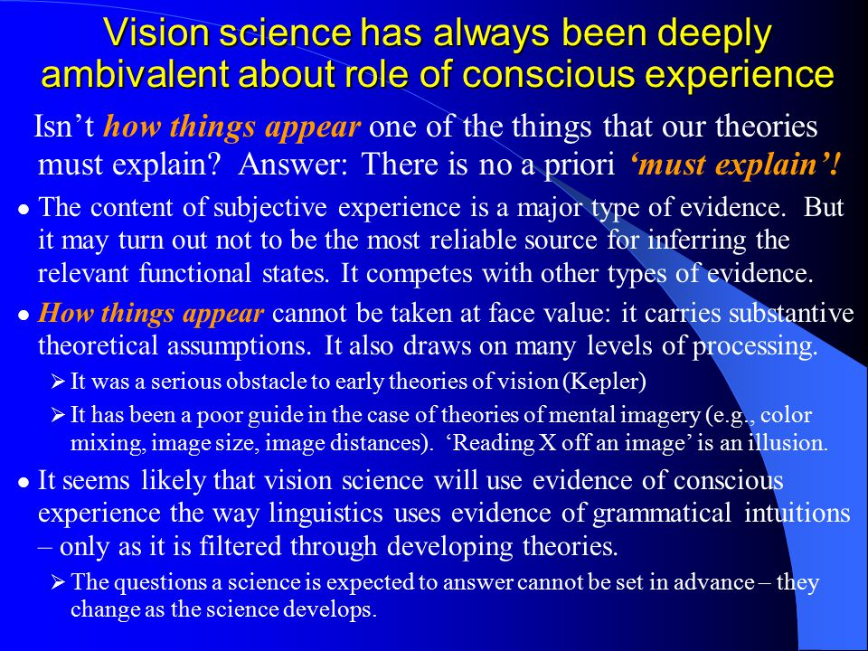Vision science has always been deeply ambivalent about role of conscious experience Isn't how things appear one of the things that our theories must explain.