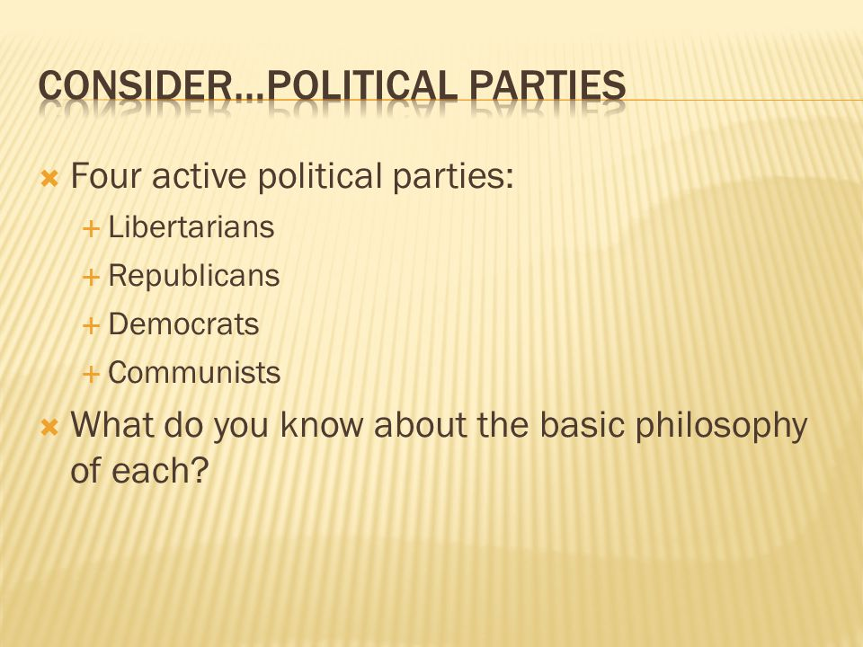 Four active political parties:  Libertarians  Republicans  Democrats  Communists  What do you know about the basic philosophy of each?