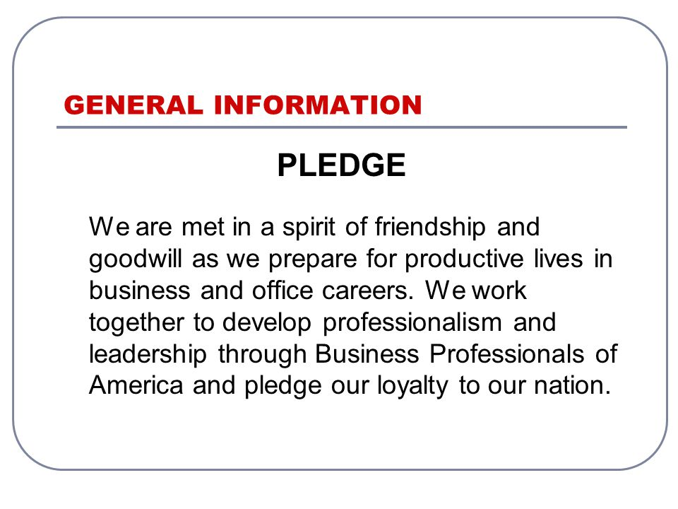 GENERAL INFORMATION PLEDGE We are met in a spirit of friendship and goodwill as we prepare for productive lives in business and office careers.