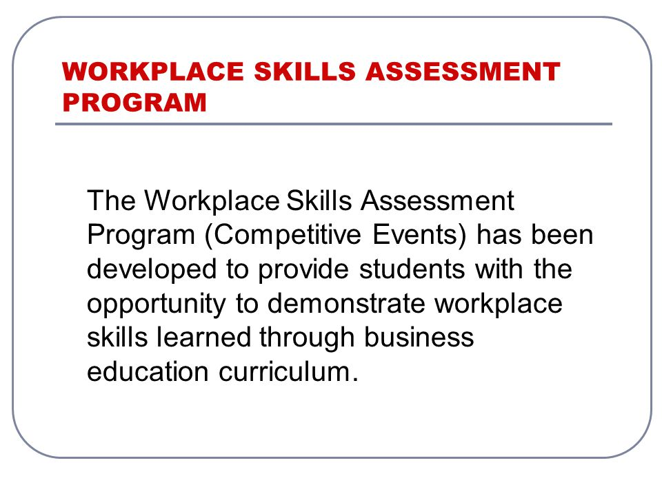The Workplace Skills Assessment Program (Competitive Events) has been developed to provide students with the opportunity to demonstrate workplace skills learned through business education curriculum.