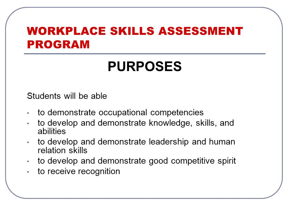 WORKPLACE SKILLS ASSESSMENT PROGRAM PURPOSES Students will be able to demonstrate occupational competencies to develop and demonstrate knowledge, skills, and abilities to develop and demonstrate leadership and human relation skills to develop and demonstrate good competitive spirit to receive recognition