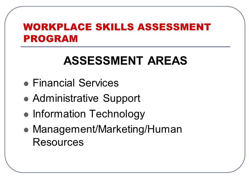 WORKPLACE SKILLS ASSESSMENT PROGRAM ASSESSMENT AREAS Financial Services Administrative Support Information Technology Management/Marketing/Human Resources