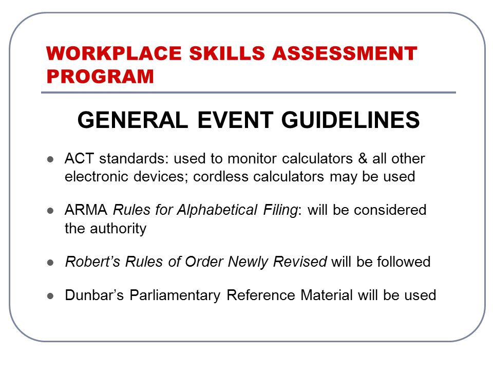 WORKPLACE SKILLS ASSESSMENT PROGRAM GENERAL EVENT GUIDELINES ACT standards: used to monitor calculators & all other electronic devices; cordless calculators may be used ARMA Rules for Alphabetical Filing: will be considered the authority Robert's Rules of Order Newly Revised will be followed Dunbar's Parliamentary Reference Material will be used