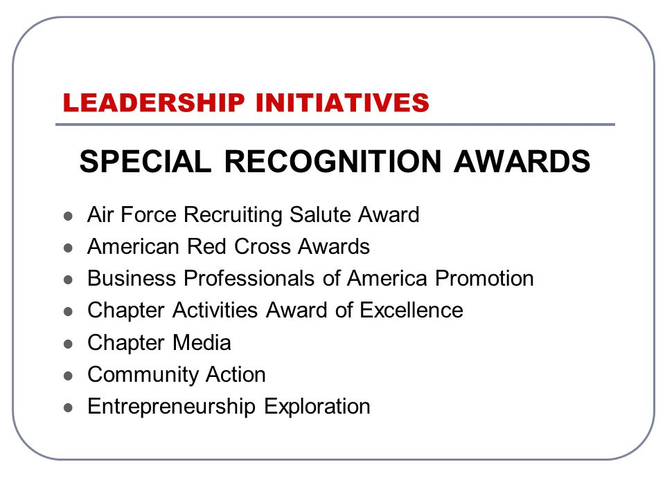 LEADERSHIP INITIATIVES SPECIAL RECOGNITION AWARDS Air Force Recruiting Salute Award American Red Cross Awards Business Professionals of America Promotion Chapter Activities Award of Excellence Chapter Media Community Action Entrepreneurship Exploration