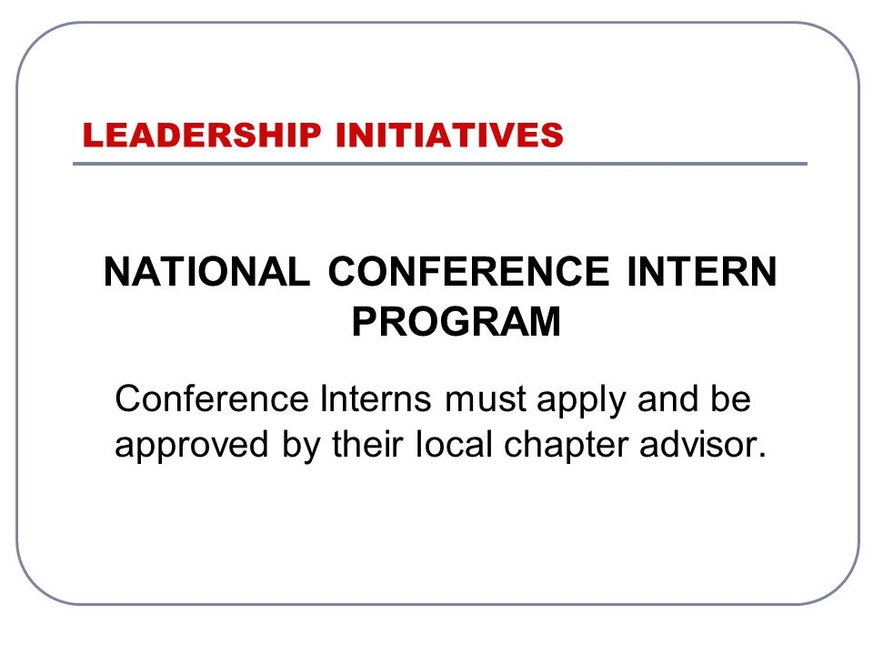 LEADERSHIP INITIATIVES NATIONAL CONFERENCE INTERN PROGRAM Conference Interns must apply and be approved by their local chapter advisor.