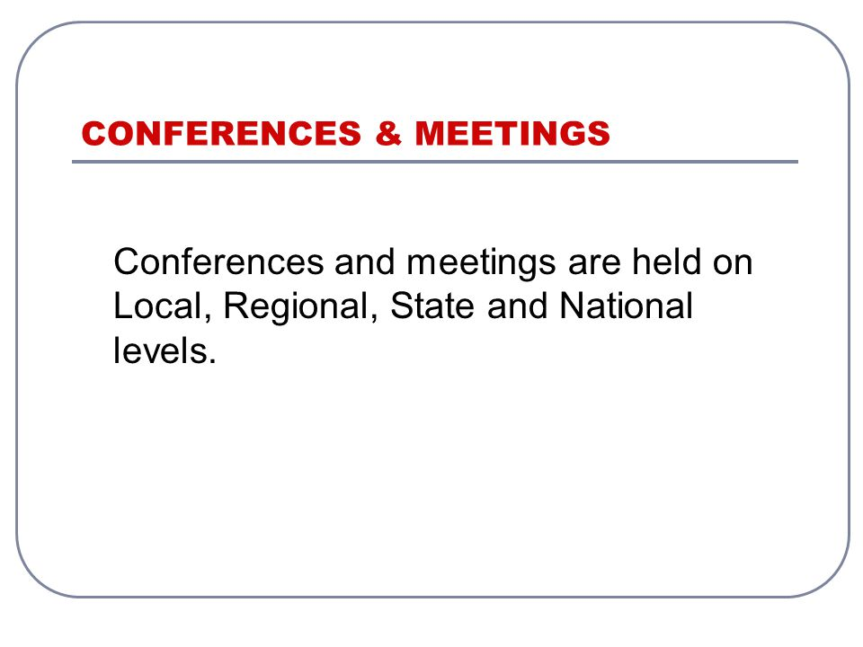 Conferences and meetings are held on Local, Regional, State and National levels.