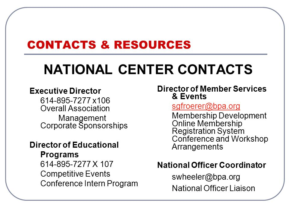 CONTACTS & RESOURCES NATIONAL CENTER CONTACTS Executive Director 614-895-7277 x106 Overall Association Management Corporate Sponsorships Director of Educational Programs 614-895-7277 X 107 Competitive Events Conference Intern Program Director of Member Services & Events sgfroerer@bpa.org Membership Development Online Membership Registration System Conference and Workshop Arrangements National Officer Coordinator swheeler@bpa.org National Officer Liaison