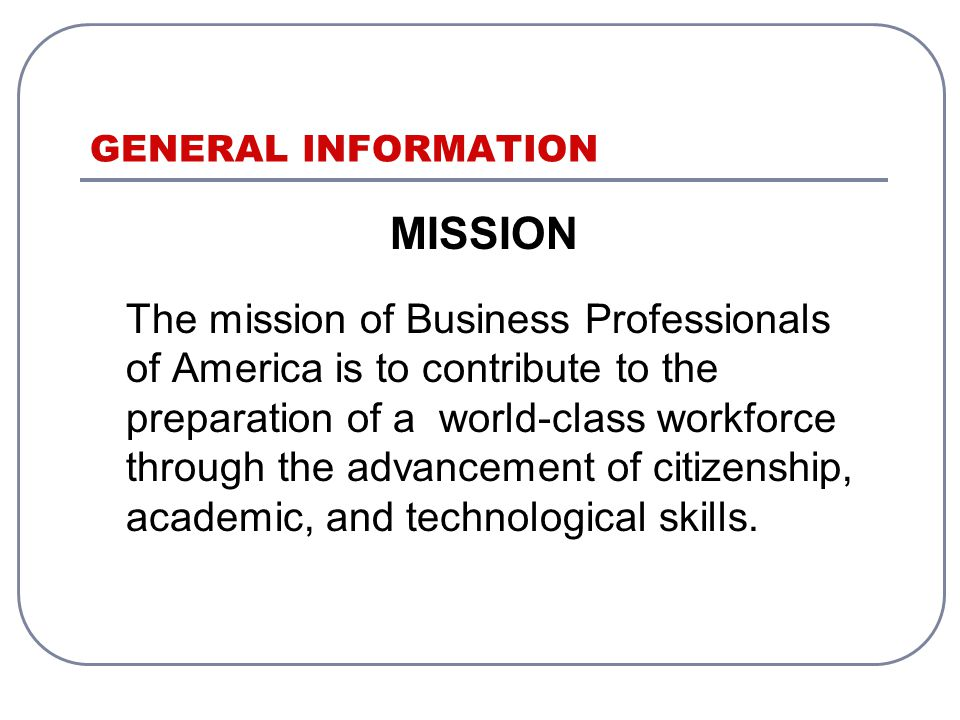 GENERAL INFORMATION MISSION The mission of Business Professionals of America is to contribute to the preparation of a world-class workforce through the advancement of citizenship, academic, and technological skills.